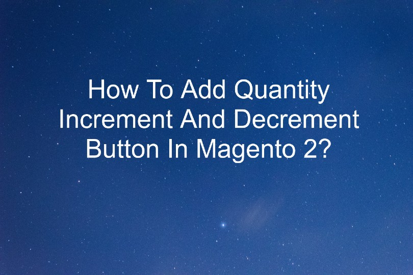 How To Add Quantity Increment And Decrement Button In Magento 2?