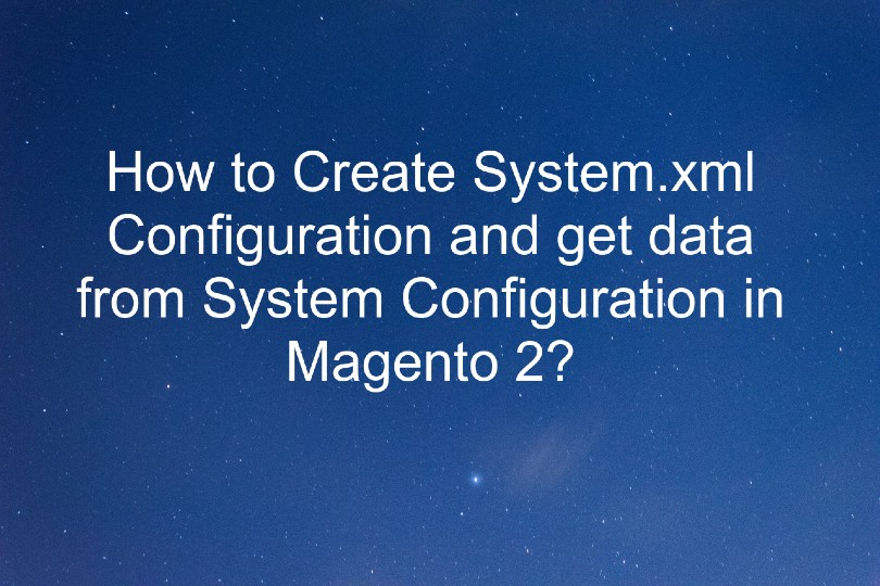 How to Create System.xml Configuration and get data from System Configuration in Magento 2?