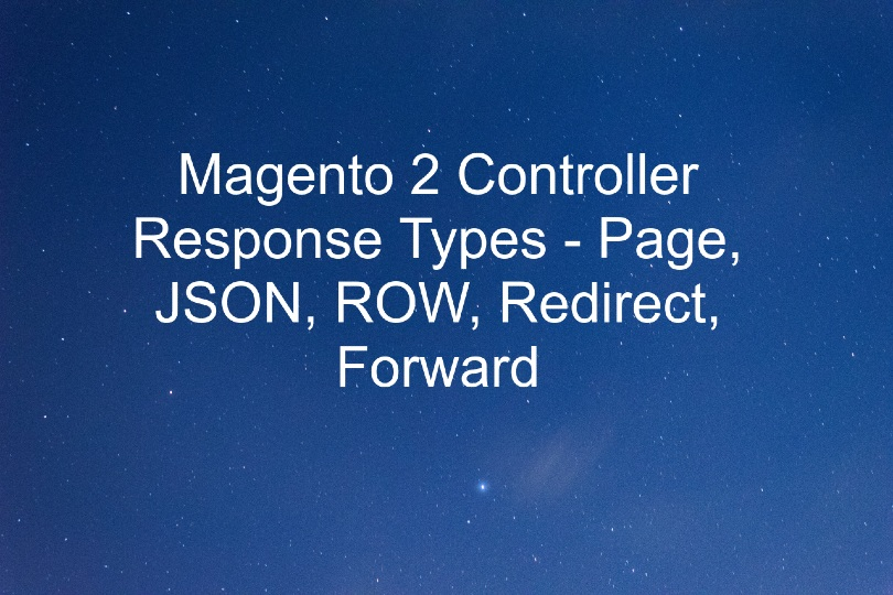 Magento 2 Controller Response Types - Page, JSON, ROW, Redirect, Forward